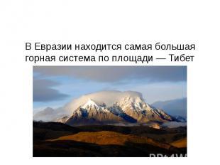 В Евразии находится самая большая горная система по площади — Тибет