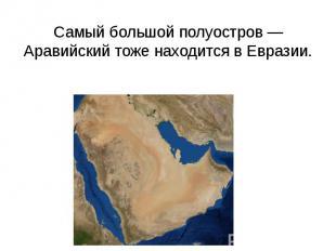 Самый большой полуостров — Аравийский тоже находится в Евразии.