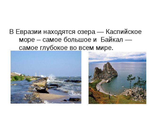 В Евразии находятся озера — Каспийское море – самое большое и Байкал — самое глубокое во всем мире.