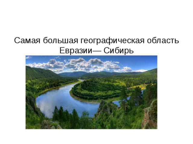 Самая большая географическая область Евразии— Сибирь
