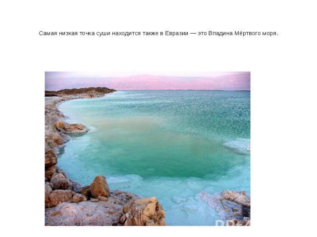 Самая низкая точка суши находится также в Евразии — это Впадина Мёртвого моря.