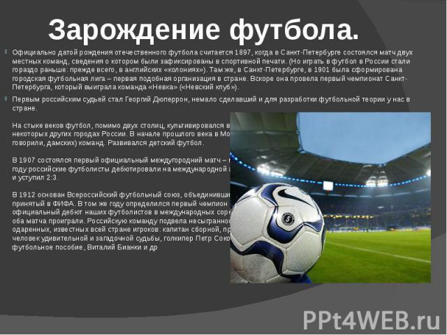 Зарождение футбола.Официально датой рождения отечественного футбола считается 1897, когда в Санкт-Петербурге состоялся матч двух местных команд, сведения о котором были зафиксированы в спортивной печати. (Но играть в футбол в России стали гораздо ра…