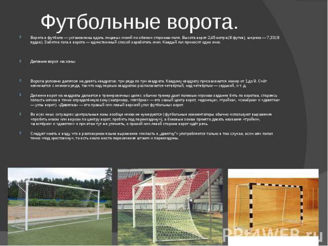 Футбольные ворота.Ворота в футболе — установлены вдоль лицевых линий по обеими сторонам поля. Высота ворот 2,45 метра (8 футов), ширина — 7,33 (8 ярдов). Забитие гола в ворота — единственный способ заработать очки. Каждый гол приносит одно очко.Деле…