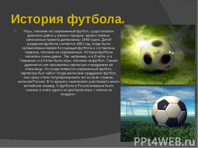 История футбола.Игры, похожие на современный футбол, существовали довольно давно у разных народов, однако первые записанные правила датированы 1848 годом. Датой рождения футбола считается 1863 год, когда была организована первая Ассоциация футбола и…