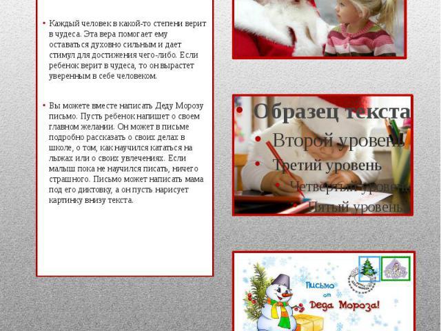 Письмо Деду МорозуКаждому ребенку необходимо верить в Деда Мороза. Вы можете помочь подольше сохранить эту веру. Каждый человек в какой-то степени верит в чудеса. Эта вера помогает ему оставаться духовно сильным и дает стимул для достижения чего-либ…