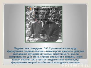 Педагогічна спадщина В.О.Сухомлинського щодо формування людини-творця – невичерп