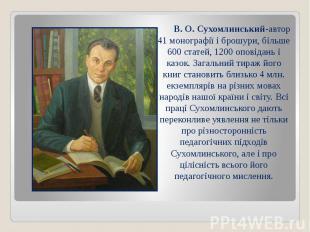 В. О. Сухомлинський-автор 41 монографії і брошури, більше 600 статей, 1200 опові