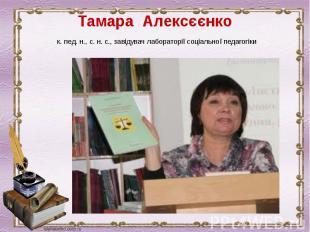 Тамара Алексєєнкок. пед. н., с. н. с., завідувач лабораторії соціальної пе