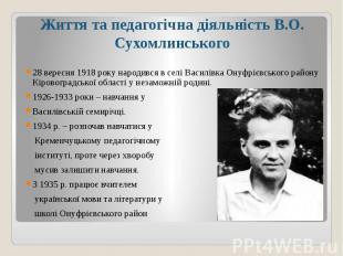 Життя та педагогічна діяльність В.О. Сухомлинського28 вересня 1918 року народивс