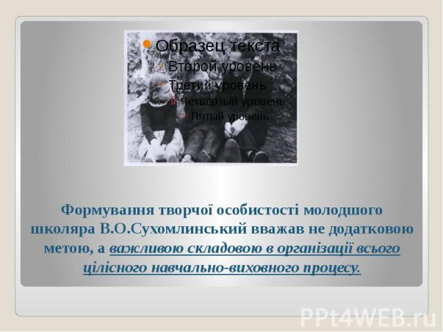Формування творчої особистості молодшого школяра В.О.Сухомлинський вважав не додатковою метою, а важливою складовою в організації всього цілісного навчально-виховного процесу.
