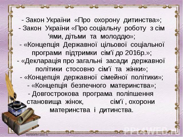 - Закон України «Про охорону дитинства»;- Закон України «Про соціальну роботу з сім′ями, дітьми та молоддю»;- «Концепція Державної цільової соціальної програми підтримки сім′ї до 2016р.»;- «Декларація про загальні засади державної політики стосовно …