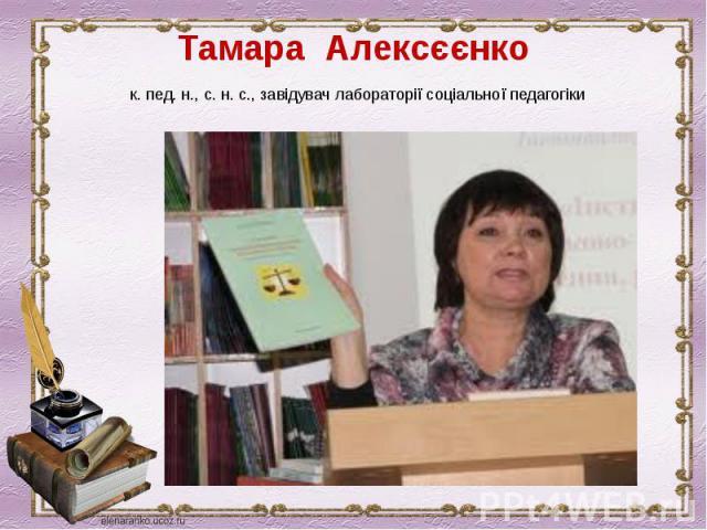 Тамара Алексєєнкок. пед. н., с. н. с., завідувач лабораторії соціальної педагогіки