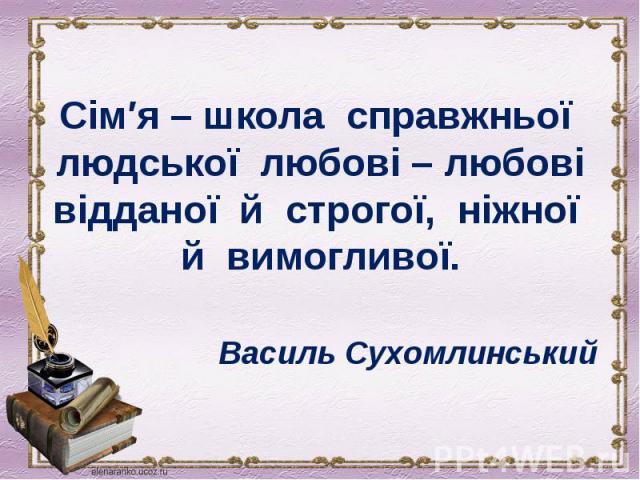 Сім′я – школа справжньої людської любові – любові відданої й строгої, ніжної й вимогливої. Василь Сухомлинський