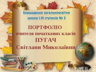 Бершадська загальноосвітня школа І-ІІІ ступенів № 3 ПОРТФОЛІО вчителя початкових