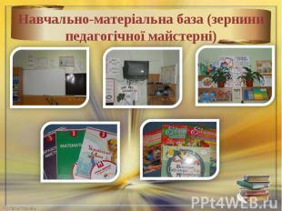 Навчально-матеріальна база (зернини педагогічної майстерні)