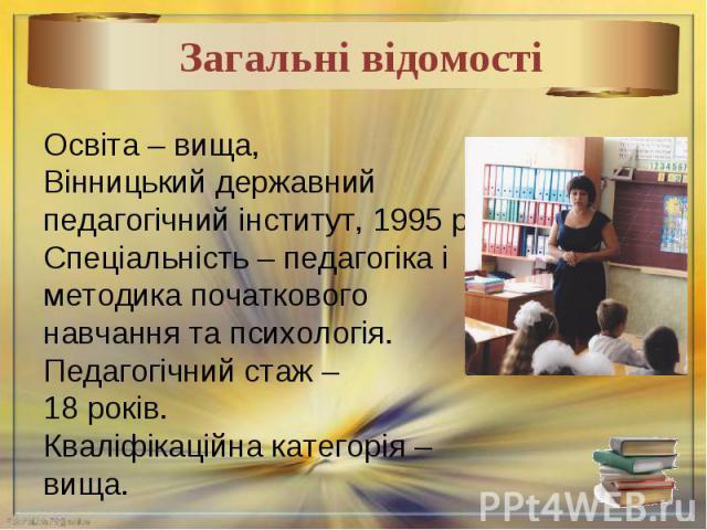 Освіта – вища,Вінницький державнийпедагогічний інститут, 1995 рік.Спеціальність – педагогіка і методика початкового навчання та психологія.Педагогічний стаж – 18 років.Кваліфікаційна категорія – вища.