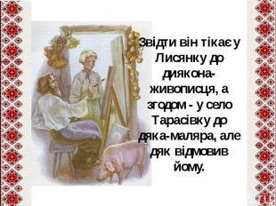 Звідти він тікає у Лисянку до диякона-живописця, а згодом - у село Тарасівку до