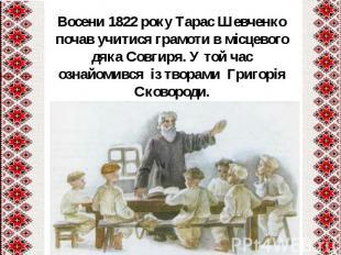 Восени1822 року Тарас Шевченко почав учитися грамоти в місцевого дяка Совг