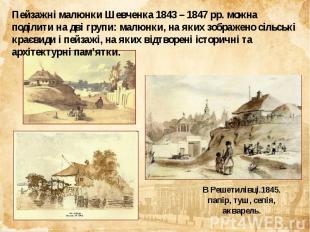 Пейзажні малюнки Шевченка 1843 – 1847 рр. можна поділити на дві групи: малюнки,