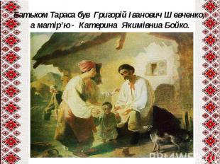 Батьком Тараса був Григорій Іванович Шевченко, а матір'ю - Катерина Якимівниа Бо