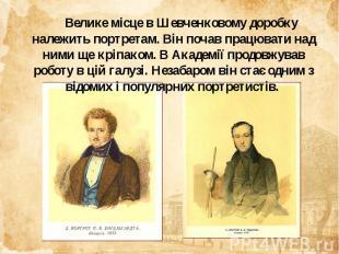 Велике місце в Шевченковому доробку належить портретам. Він почав працювати над