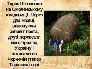 Похований був Тарас Шевченко на Смоленському кладовищі. Через два місяці, викону