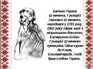 Батько Тараса Шевченка, Григорій Іванович Шевченко, народився у 1781 році.1802 р