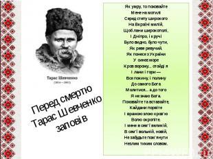 Перед смертю Тарас Шевченко заповівЯк умру, то поховайтеМене на могиліСеред степ