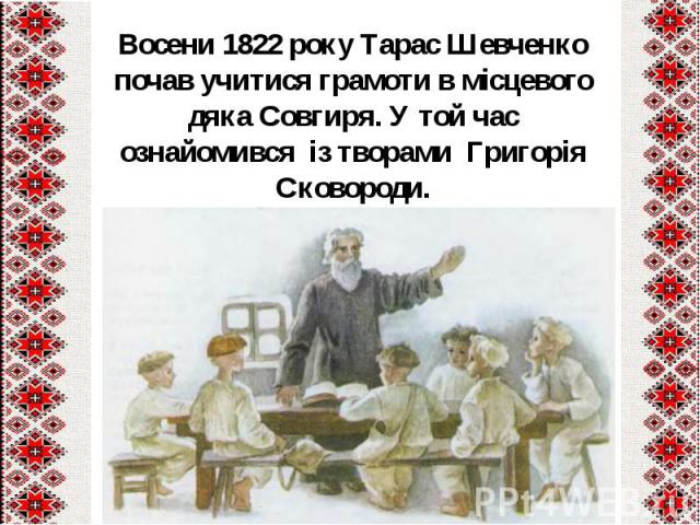 Восени1822 року Тарас Шевченко почав учитися грамоти в місцевого дяка Совгиря. У той час ознайомився із творами Григорія Сковороди.