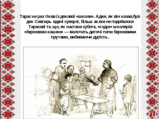 Тарас не раз тікав із дякової «школи». Адже, як він казав,був дяк Совгирь вдачі суворої, більш за все не подобалося Тарасові те, що, як настане субота, «годує» школярів «березовою кашею» — молотить дитячі попи березовими прутами, вибиваючи дурість.