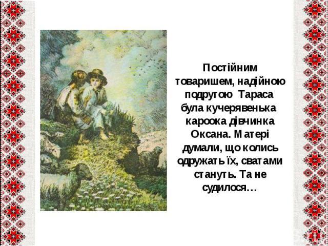Постійним товаришем, надійною подругою Тараса була кучерявенька кароока дівчинка Оксана. Матері думали, що колись одружать їх, сватами стануть. Та не судилося…