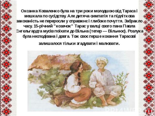 """Оксанка Коваленко була на три роки молодшою від Тараса і мешкала по сусідству. Але дитяча симпатія та підліткова закоханість не переросли у справжнє і глибоке почуття. Забракло часу. 15-річний """"козачок"""" Тарас у валці свого пана Павла Енгел…"""