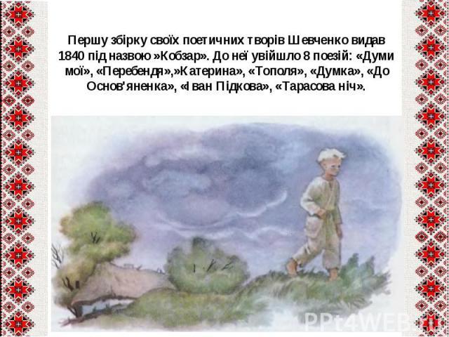 Першу збірку своїх поетичних творів Шевченко видав 1840під назвою»Кобзар». До неї увійшло 8 поезій: «Думи мої», «Перебендя»,»Катерина», «Тополя», «Думка», «До Основ'яненка», «Іван Підкова», «Тарасова ніч».