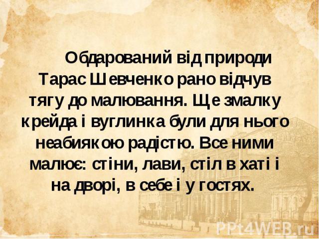 Обдарований від природи Тарас Шевченко рано відчув тягу до малювання. Ще змалку крейда і вуглинка були для нього неабиякою радістю. Все ними малює: стіни, лави, стіл в хаті і на дворі, в себе і у гостях. Обдарований від природи Тарас Шевченко рано в…