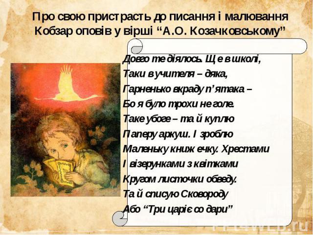 """Про свою пристрасть до писання і малювання Кобзар оповів у вірші """"А.О. Козачковському""""Довго те діялось. Ще в школі,Таки в учителя – дяка,Гарненько вкраду п'ятака –Бо я було трохи не голе.Таке убоге – та й куплюПаперу аркуш. І зроблюМаленьку книжечку…"""
