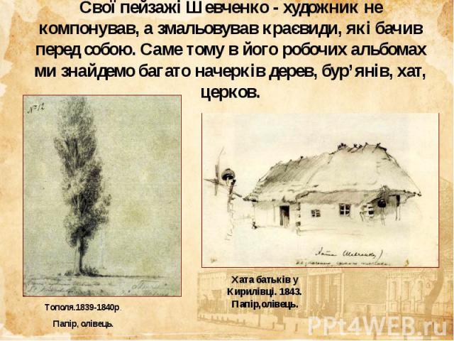 Свої пейзажі Шевченко - художник не компонував, а змальовував краєвиди, які бачив перед собою. Саме тому в його робочих альбомах ми знайдемо багато начерків дерев, бур'янів, хат, церков.