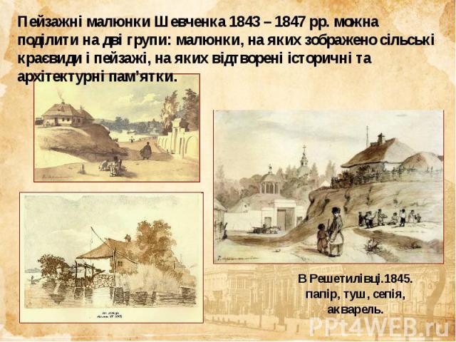 Пейзажні малюнки Шевченка 1843 – 1847 рр. можна поділити на дві групи: малюнки, на яких зображено сільські краєвиди і пейзажі, на яких відтворені історичні та архітектурні пам'ятки.