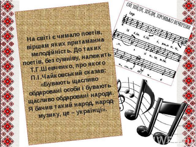 На світі є чимало поетів, віршам яких притаманна мелодійність. До таких поетів, без сумніву, належить Т.Г.Шевченко, про якого П.І.Чайковський сказав: «Бувають щасливо обдаровані особи і бувають щасливо обдаровані народи. Я бачив такий народ, народ-м…