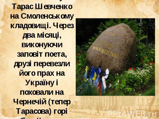 Похований був Тарас Шевченко на Смоленському кладовищі. Через два місяці, виконуючи заповіт поета, друзі перевезли його прах на Україну і поховали на Чернечій (тепер Тарасова) горі біля Канева.