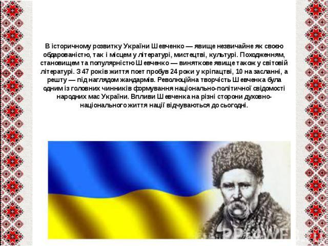 В історичному розвитку України Шевченко— явище незвичайне як своєю обдарованістю, так і місцем улітературі,мистецтві,культурі. Походженням, становищем та популярністю Шевченко— виняткове явище також у світовій літератур…