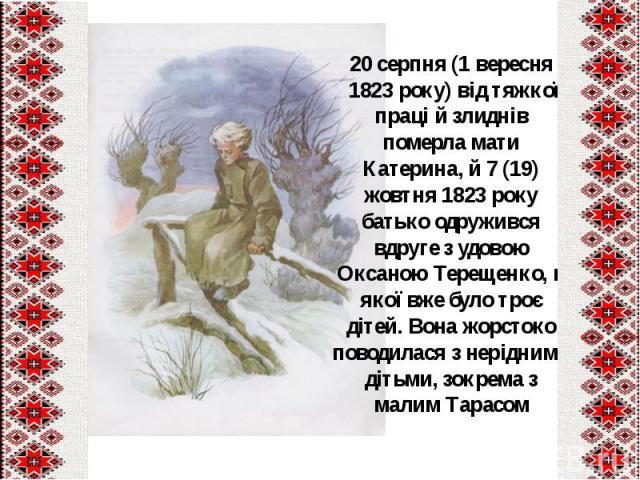 20серпня(1 вересня 1823 року) від тяжкої праці й злиднів померла мати Катерина, й7(19) жовтня 1823року батько одружився вдруге з удовою Оксаною Терещенко, в якої вже було троє дітей. Вона жорстоко поводилася з нер…