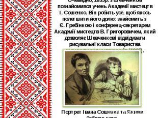 Очевидно, 1835р. з Шевченком познайомився учень Академії мистецтв І.Сошенко. Ві