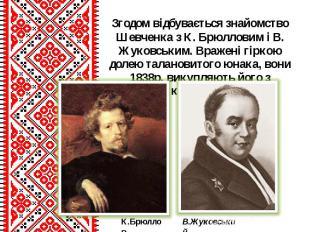 Згодом відбувається знайомство Шевченка з К.Брюлловим і В. Жуковським. Вра
