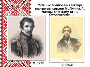 Успішно працює він і в жанрі портрета (портрети М. Луніна, А. Лагоди, О. Коцебу
