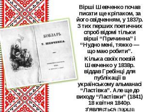 Вірші Шевченко почав писати ще кріпаком, за його свідченням, у 1837р. З тих перш