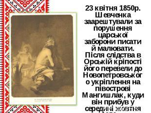 23 квітня 1850р. Шевченка заарештували за порушення царської заборони писати й м