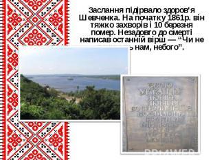Заслання підірвало здоров'я Шевченка. На початку 1861р. він тяжко захворів і 10