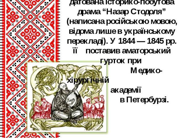 """Кінцем лютого 1843р. датована історико-побутова драма """"Назар Стодоля"""" (написана російською мовою, відома лише в українському перекладі). У 1844 — 1845 рр. її поставив аматорський гурток при Медико-хірургічній академії в Петербурзі."""