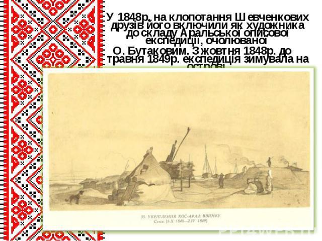 У 1848р. на клопотання Шевченкових друзів його включили як художника до складу Аральської описової експедиції, очолюваної У 1848р. на клопотання Шевченкових друзів його включили як художника до складу Аральської описової експедиції, очолюваної О. Бу…