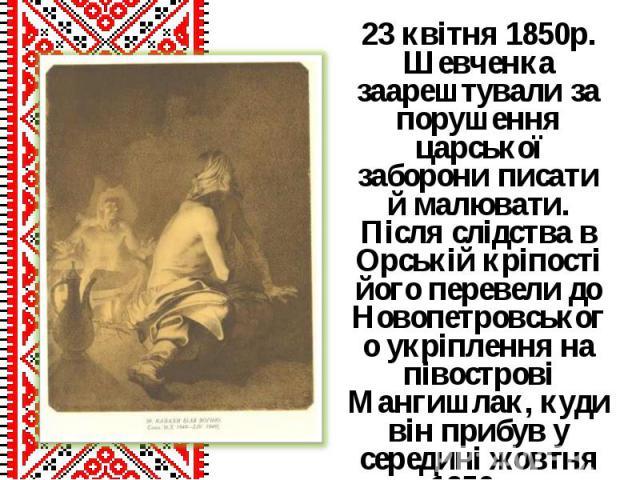 23 квітня 1850р. Шевченка заарештували за порушення царської заборони писати й малювати. Після слідства в Орській кріпості його перевели до Новопетровського укріплення на півострові Мангишлак, куди він прибув у середині жовтня 1850р. 23 квітня 1850р…